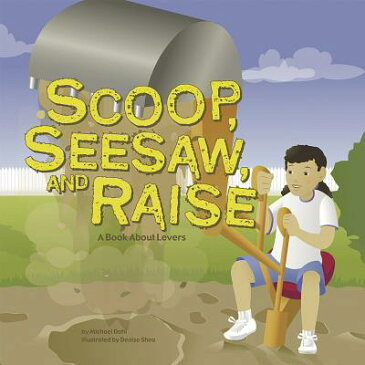 Scoop, Seesaw, and Raise: A Book about Levers SCOOP SEESAW & RAISE (Amazing Science: Simple Machines) [ Michael Dahl ]
