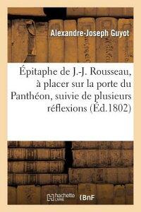Epitaphe de J.-J. Rousseau, a Placer Sur La Porte Du Pantheon, Suivie de Plusieurs Reflexions: Inter FRE-EPITAPHE DE J-J ROUSSEAU A (Litterature) [ Guyot-A-J ]