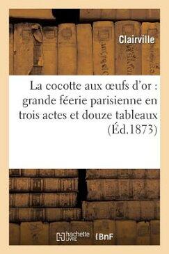 La Cocotte Aux Oeufs D'Or: Grande Feerie Parisienne En Trois Actes Et Douze Tableaux: , Precedee D'U FRE-COCOTTE AUX OEUFS DOR GRAN (Arts) [ Clairville ]