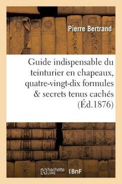 Guide Indispensable Du Teinturier En Chapeaux: Quatre-Vingt-Dix Formules Devoilant: Tous Les Secrets FRE-GD INDISPENSABLE DU TEINTU (Savoirs Et Traditions) [ Bertrand-P ]