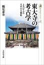 東大寺の考古学 よみがえる天平の大伽藍 (歴史文化ライブラリ