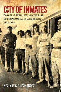 City of Inmates: Conquest, Rebellion, and the Rise of Human Caging in Los Angeles, 1771-1965 CITY OF INMATES (Justice, Power, and Politics) [ Kelly Lytle Hernandez ]