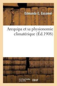 Arequipa Et Sa Physionomie Climaterique = Arequipa Et Sa Physionomie Climata(c)Rique FRE-AREQUIPA ET SA PHYSIONOMIE (Sciences) [ Escomel-E ]