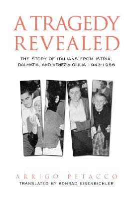 A Tragedy Revealed: The Story of Italians from Istria, Dalmatia, and Venezia Giulia, 1943-19...