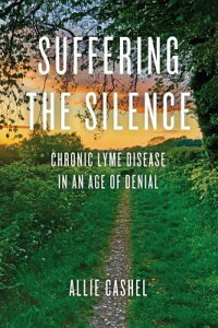 Suffering the Silence: Chronic Lyme Disease in an Age of Denial SUFFERING THE SILENCE [ Allie Cashel ]