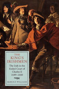 The King's Irishmen: The Irish in the Exiled Court of Charles II, 1649-1660 KINGS IRISHMEN THE IRISH IN TH (Studies in Early Modern Cultural, Political and Social Histo) [ Mark R. F. Williams ]