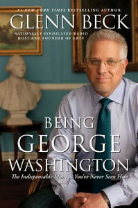 Being George Washington: The Indispensable Man, as You've Never Seen Him BEING GEORGE WASHINGTON [ Glenn Beck ]