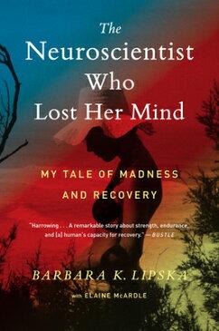 The Neuroscientist Who Lost Her Mind: My Tale of Madness and Recovery NEUROSCIENTIST WHO LOST HER MI [ Barbara K. Lipska ]