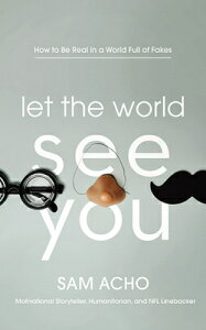 Let the World See You: How to Be Real in a World Full of Fakes LET THE WORLD SEE YOU 4D [ Sam Acho ]