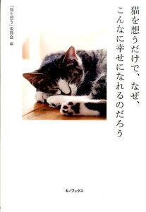 猫を想うだけで、なぜ、こんなに幸せになれるのだろう [ 「猫を想う」委員会 ]