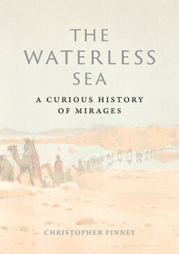 The Waterless Sea: A Curious History of Mirages WATERLESS SEA [ Christopher Pinney ]