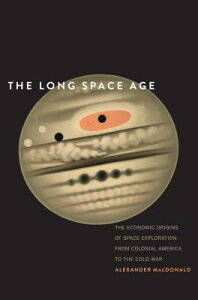 The Long Space Age: The Economic Origins of Space Exploration from Colonial America to the Cold War LONG SPACE AGE [ Alexander MacDonald ]