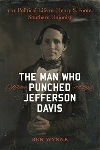 The Man Who Punched Jefferson Davis: The Political Life of Henry S. Foote, Southern Unionist MAN WHO PUNCHED JEFFERSON DAVI (Southern Biography) [ Ben Wynne ]