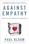 Against Empathy: The Case for Rational Compassion AGAINST EMPATHY [ Paul Bloom ]