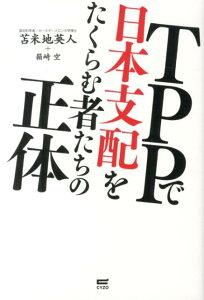 【送料無料】TPPで日本支配をたくらむ者たちの正体 [ 苫米地英人 ]