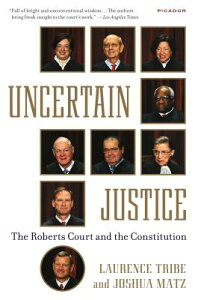 Uncertain Justice: The Roberts Court and the Constitution UNCERTAIN JUSTICE [ Laurence Tribe ]