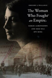 The Woman Who Fought an Empire: Sarah Aaronsohn and Her Nili Spy Ring WOMAN WHO FOUGHT AN EMPIRE [ Gregory J. Wallance ]