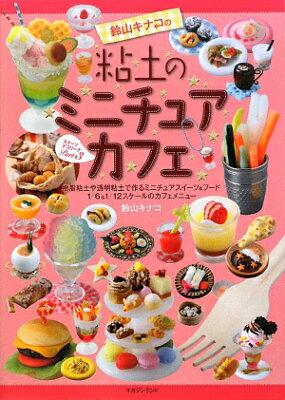 【送料無料】鈴山キナコの粘土のミニチュアカフェ [ 鈴山キナコ ]