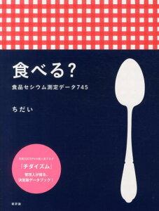 【送料無料】食べる? 食品セシウム測定データ745 [ ちだい ]