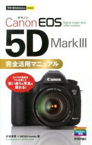 【送料無料】今すぐ使えるかんたんmini Canon EOS 5D Mark III 完全活用マニュアル [ 合地清晃 ]
