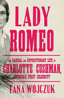Lady Romeo: The Radical and Revolutionary Life of Charlotte Cushman, America's First Celebrity画像