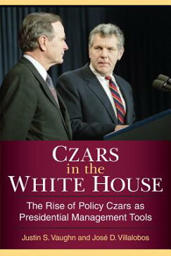 Czars in the White House: The Rise of Policy Czars as Presidential Management Tools CZARS IN THE WHITE HOUSE [ Justin S. Vaughn ]