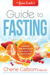 The Juice Lady's Guide to Fasting: Cleanse and Revitalize Your Body the Healthy Way JUICE LADYS GT FASTING [ Cherie Calbom ]