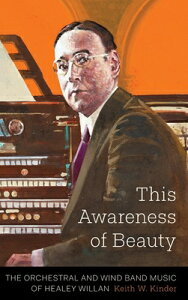 This Awareness of Beauty: The Orchestral and Wind Band Music of Healey Willan THIS AWARENESS OF BEAUTY [ Keith W. Kinder ]