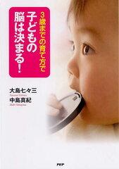 【送料無料】3歳までの育て方で子どもの脳は決まる! [ 大島七々三 ]