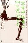 """坐骨神経痛は99%完治する """"脊柱管狭窄症""""も""""椎間板ヘルニア""""も、あきらめな [ 酒井慎太郎 ]"""