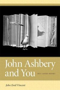 John Ashbery and You: His Later Books JOHN ASHBERY & YOU [ John Emil Vincent ]