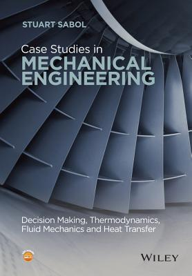 Case Studies in Mechanical Engineering: Decision Making, Thermodynamics, Fluid Mechanics and...
