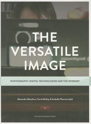 The Versatile Image: Photography, Digital Technologies and the Internet VERSATILE IMAGE [ Alexandra Moschovi ]