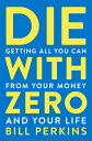Die with Zero: Getting All You Can from Your Money and Your Life DIE W/ZERO [ Bill Perkins ]