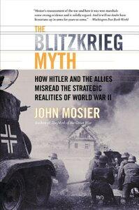 The Blitzkrieg Myth: How Hitler and the Allies Misread the Strategic Realities of World War II BLITZKRIEG MYTH [ John Mosier ]