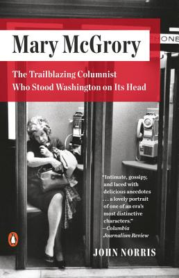Mary McGrory: The Trailblazing Columnist Who Stood Washington on Its Head MARY MCGRORY [ John Norris ]