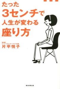 【送料無料】たった3センチで人生が変わる座り方 [ 片平悦子 ]
