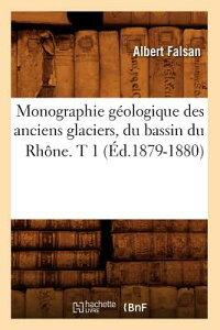 Monographie Geologique Des Anciens Glaciers, Du Bassin Du Rhone. T 1 (Ed.1879-1880) FRE-MONOGRAPHIE GEOLOGIQUE DES (Sciences) [ Falsan a. ]