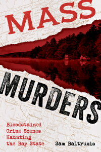 Mass Murders: Bloodstained Crime Scenes Haunting the Bay State MASS MURDERS [ Sam Baltrusis ]