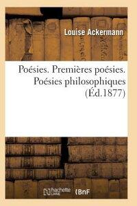 Poesies. Premieres Poesies. Poesies Philosophiques = Poa(c)Sies. Premia]res Poa(c)Sies. Poa(c)Sies P FRE-POESIES PREMIERES POESIES (Litterature) [ Ackermann-L ]