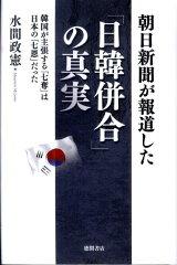 【楽天ブックスならいつでも送料無料】朝日新聞が報道した「日韓併合」の真実 [ 水間政憲 ]