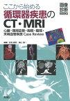 ここから始める循環器疾患のCT・MRI ー心臓・頸部血管・胸部・腹部・末梢血管疾患Case Review- [ 似鳥俊明 ]