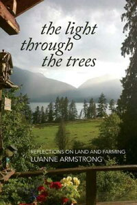 The Light Through the Trees: Reflections on Land and Farming LIGHT THROUGH THE TREES [ Luanne Armstrong ]