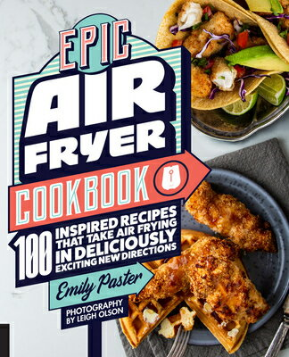 Epic Air Fryer Cookbook: 100 Inspired Recipes That Take Air-Frying in Deliciously Exciting New Direc画像
