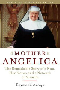 Mother Angelica: The Remarkable Story of a Nun, Her Nerve, and a Network of Miracles MOTHER ANGELICA [ Raymond Arroyo ]