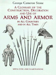 A Glossary of the Construction, Decoration and Use of Arms and Armor: In All Countries and in All Ti GLOSSARY OF THE CONSTRUCTION D (Dover Military History, Weapons, Armor) [ George Cameron Stone ]