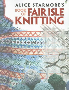Alice Starmore's Book of Fair Isle Knitting ALICE STARMORES BK OF FAIR ISL (Dover Knitting, Crochet, Tatting, Lace) [ Alice Starmore ]