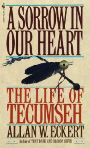 A Sorrow in Our Heart: The Life of Tecumseh SORROW IN OUR HEART [ Allan W. Eckert ]