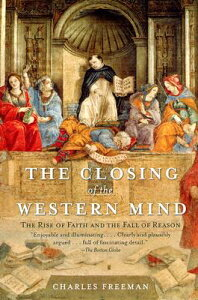 The Closing of the Western Mind: The Rise of Faith and the Fall of Reason CLOSING OF THE WESTERN MIND [ Charles Freeman ]