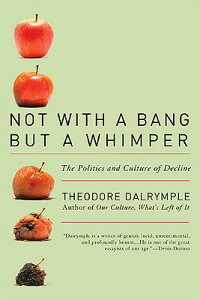 Not with a Bang But a Whimper: The Politics and Culture of Decline NOT W/A BANG BUT A WHIMPER [ Theodore Dalrymple ]